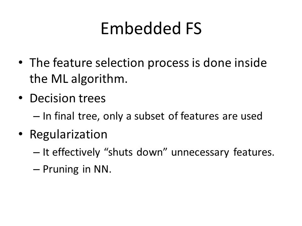 Embedded FS The feature selection process is done inside the ML algorithm. Decision trees. In final tree, only a subset of features are used.
