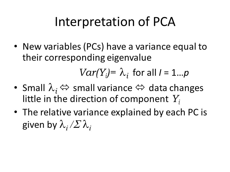 Interpretation of PCA New variables (PCs) have a variance equal to their corresponding eigenvalue. Var(Yi)= i for all I = 1…p.