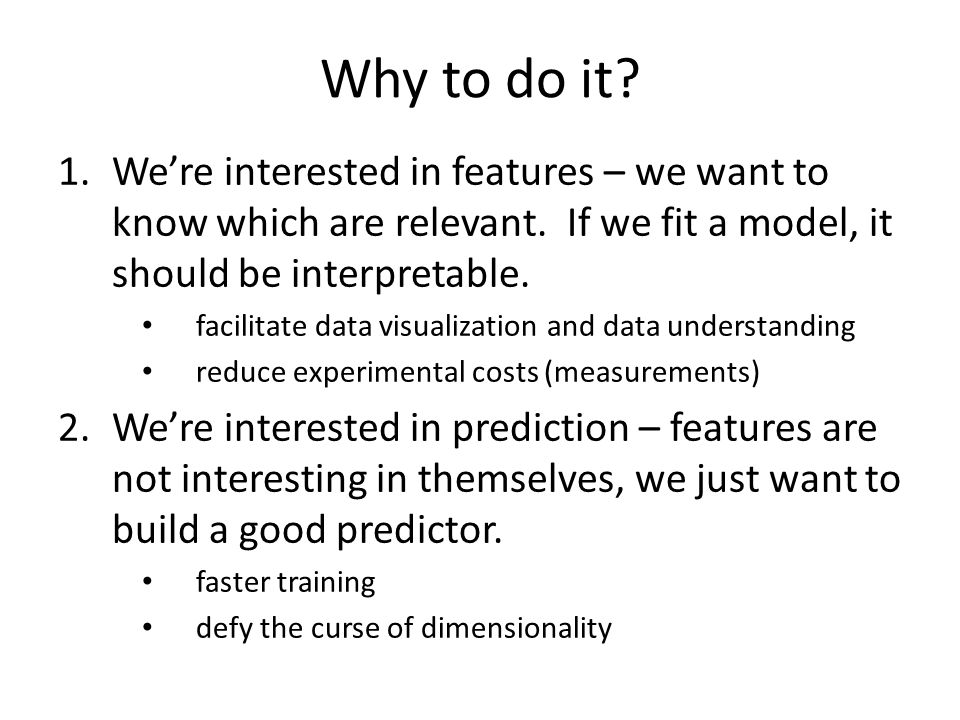 Why to do it We're interested in features – we want to know which are relevant. If we fit a model, it should be interpretable.