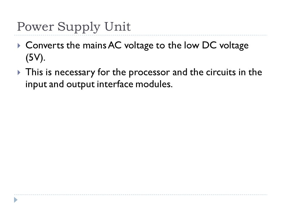 Power Supply Unit Converts the mains AC voltage to the low DC voltage (5V).