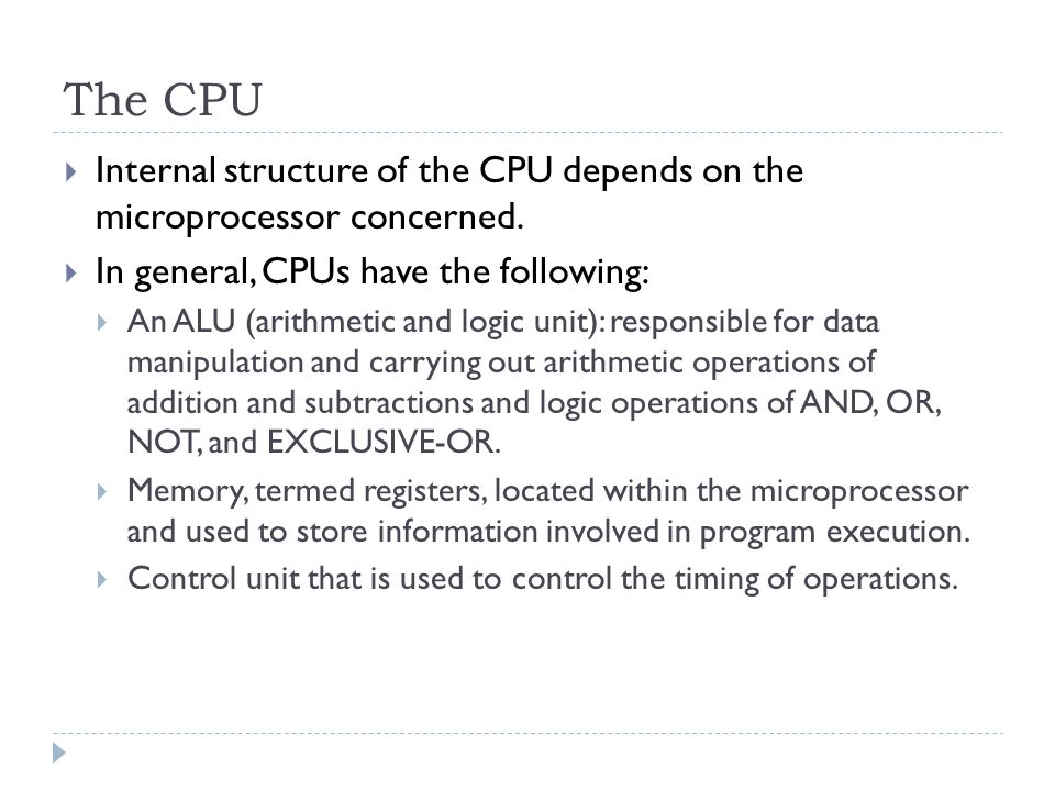 The CPU Internal structure of the CPU depends on the microprocessor concerned. In general, CPUs have the following: