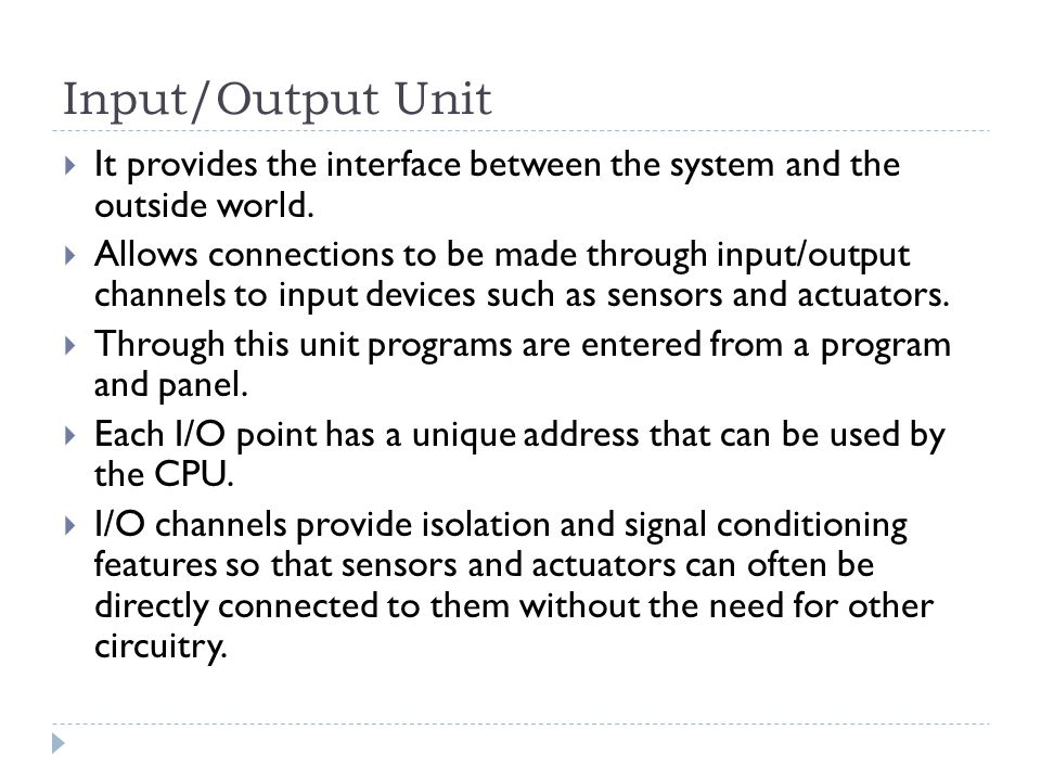 Input/Output Unit It provides the interface between the system and the outside world.