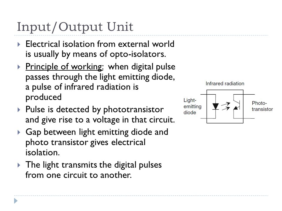Input/Output Unit Electrical isolation from external world is usually by means of opto-isolators.