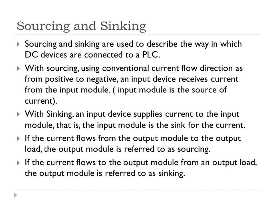 Sourcing and Sinking Sourcing and sinking are used to describe the way in which DC devices are connected to a PLC.