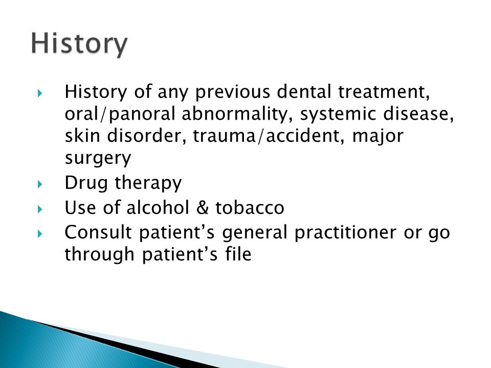 History History of any previous dental treatment, oral/panoral abnormality, systemic disease, skin disorder, trauma/accident, major surgery.