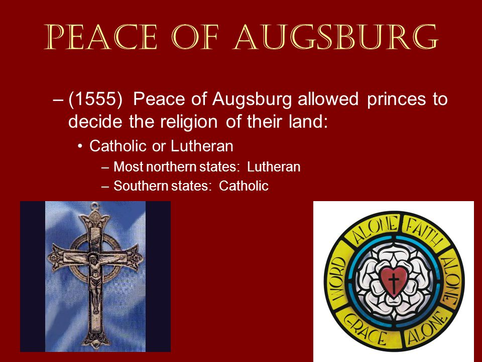 Peace of Augsburg (1555) Peace of Augsburg allowed princes to decide the religion of their land: Catholic or Lutheran.