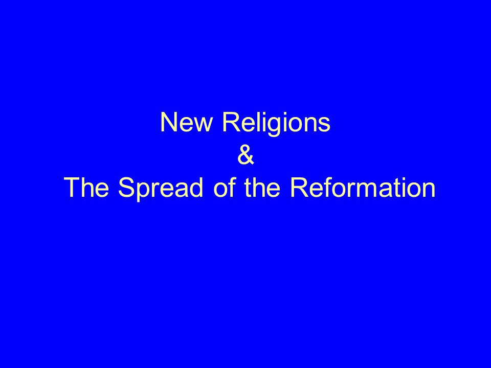 New Religions & The Spread of the Reformation