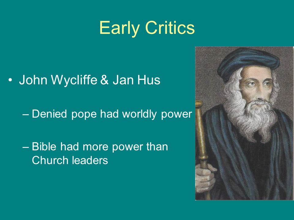 Early Critics John Wycliffe & Jan Hus Denied pope had worldly power