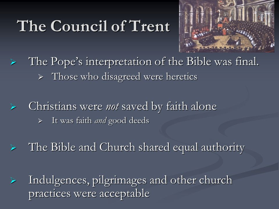 The Council of Trent The Pope's interpretation of the Bible was final.