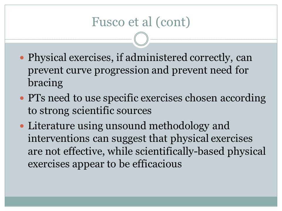 Fusco et al (cont) Physical exercises, if administered correctly, can prevent curve progression and prevent need for bracing.