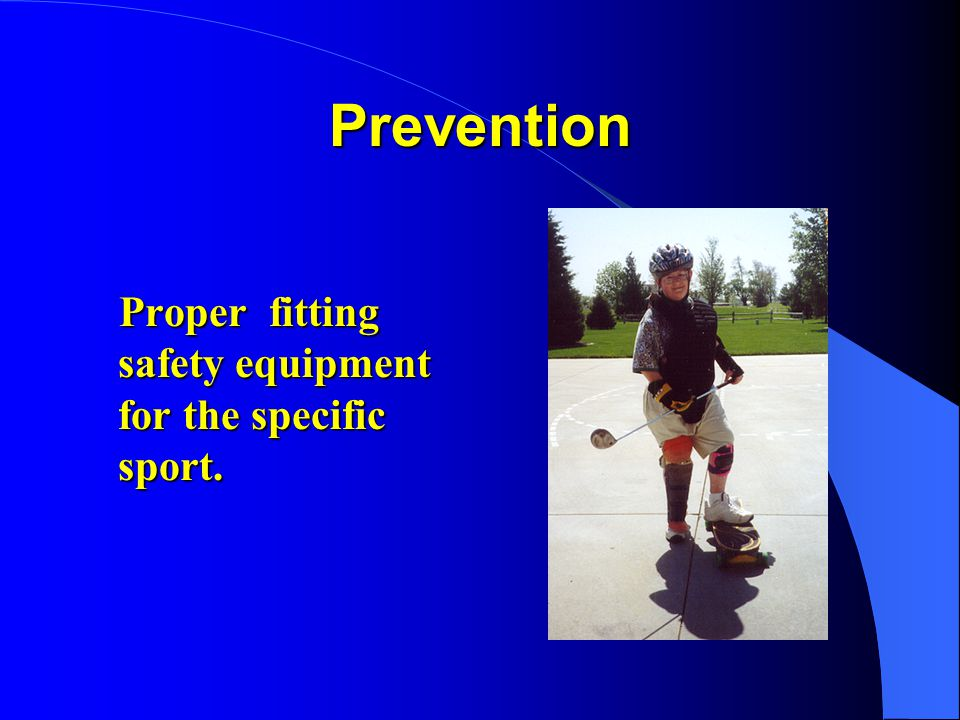 Prevention Proper fitting safety equipment for the specific sport.