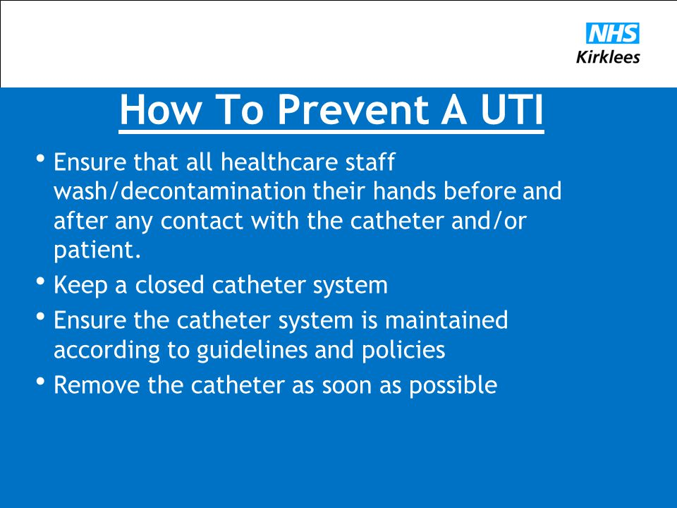 How To Prevent A UTI Ensure that all healthcare staff wash/decontamination their hands before and after any contact with the catheter and/or patient.