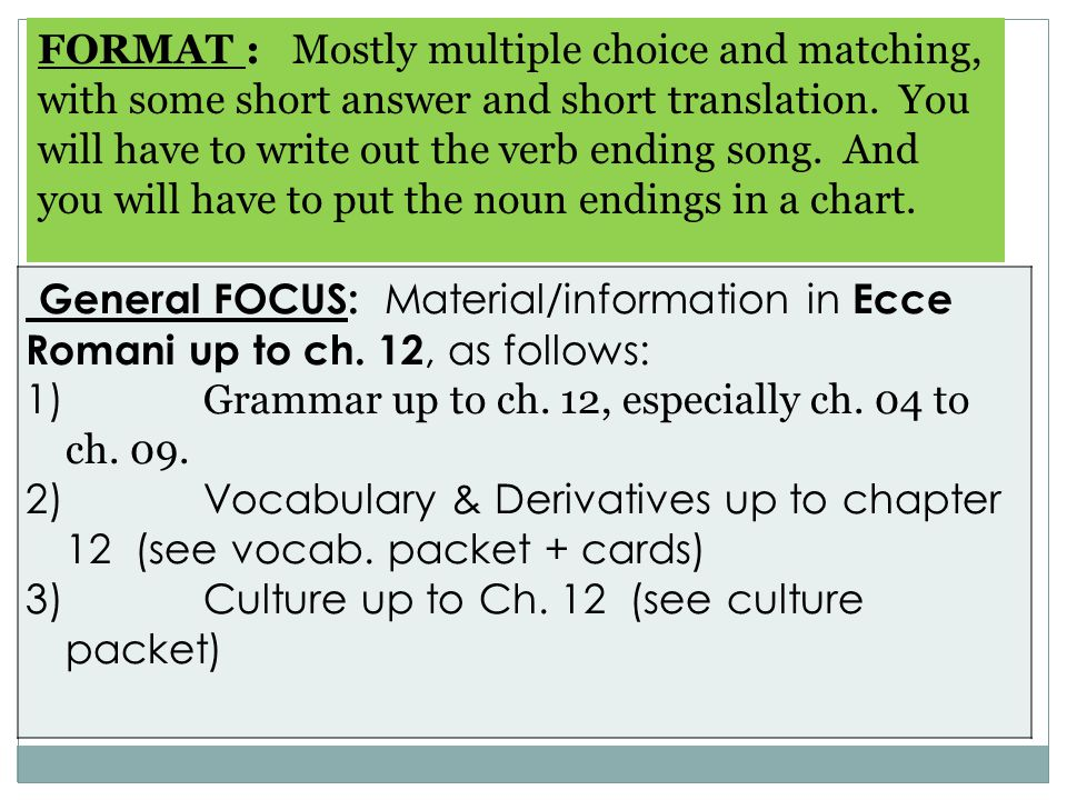 FORMAT : Mostly multiple choice and matching, with some short answer and short translation. You will have to write out the verb ending song. And you will have to put the noun endings in a chart.
