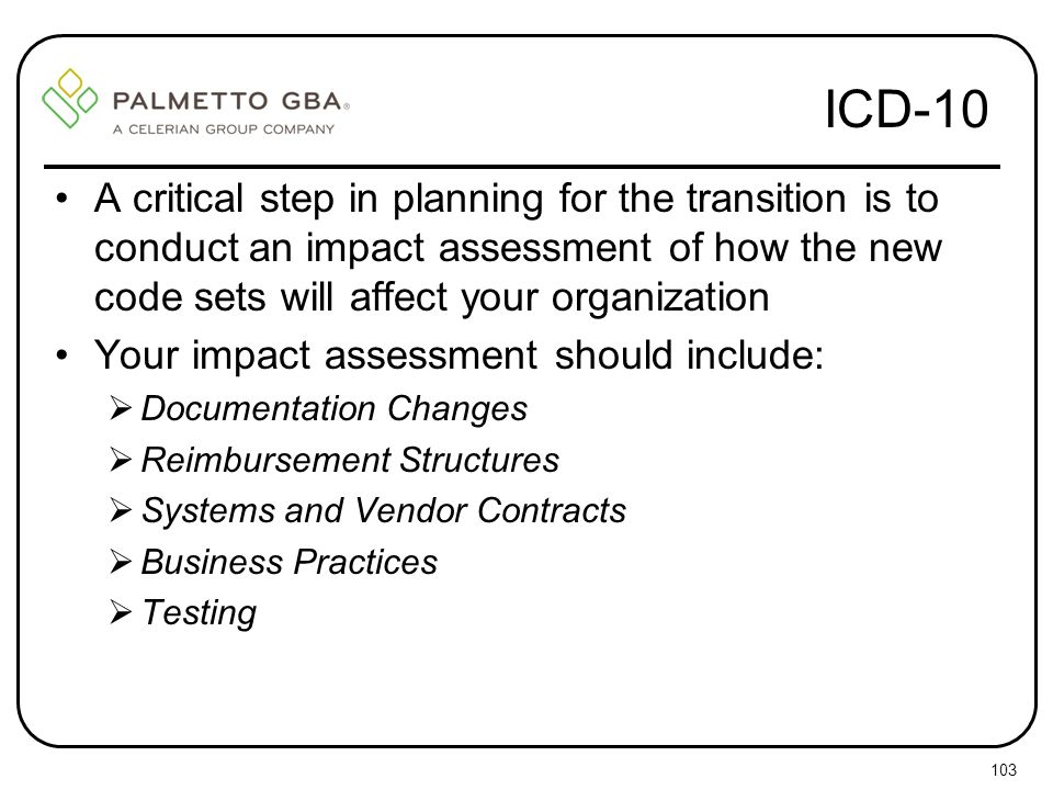 ICD-10 A critical step in planning for the transition is to conduct an impact assessment of how the new code sets will affect your organization.