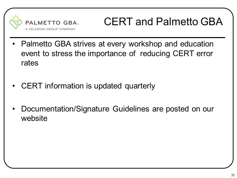 CERT and Palmetto GBA Palmetto GBA strives at every workshop and education event to stress the importance of reducing CERT error rates.
