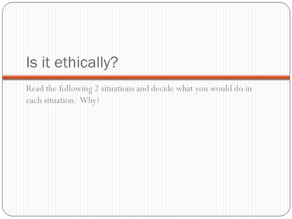 Is it ethically. Read the following 2 situations and decide what you would do in each situation.