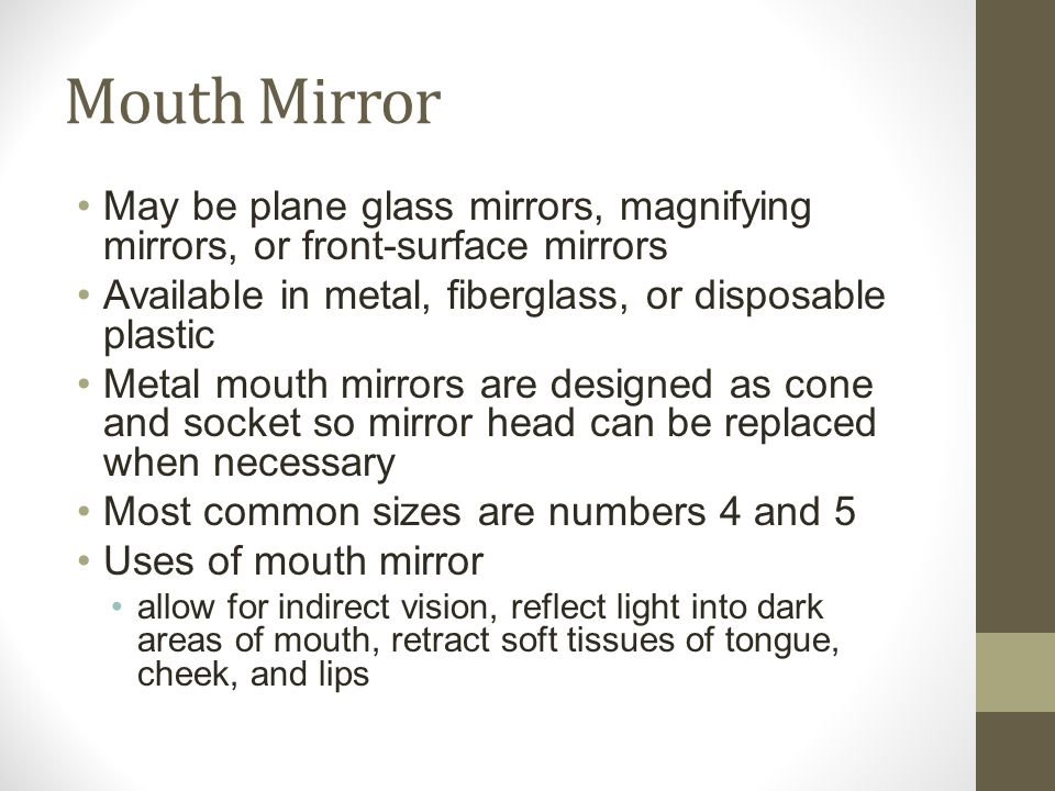 Mouth Mirror May be plane glass mirrors, magnifying mirrors, or front-surface mirrors. Available in metal, fiberglass, or disposable plastic.
