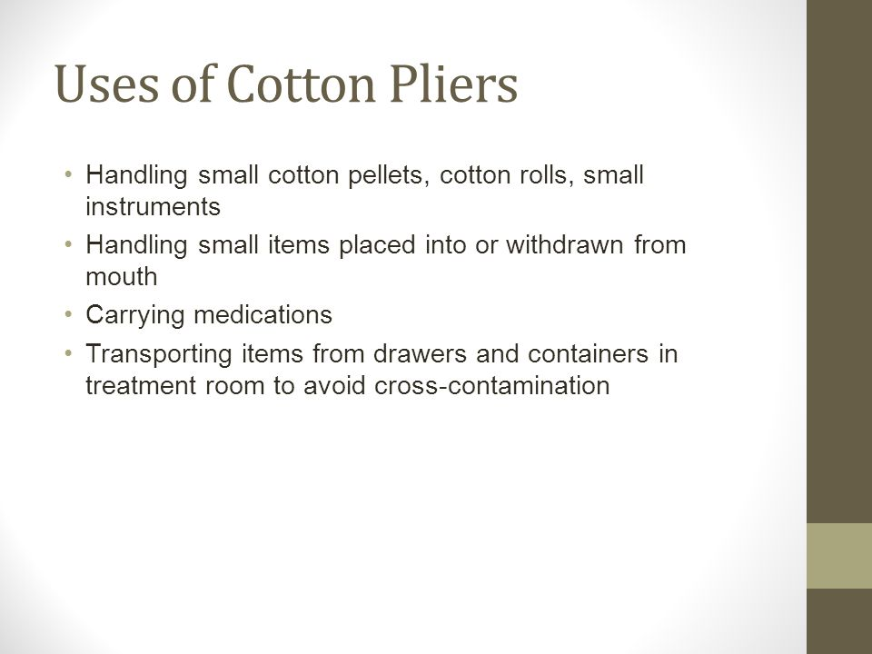 Uses of Cotton Pliers Handling small cotton pellets, cotton rolls, small instruments. Handling small items placed into or withdrawn from mouth.