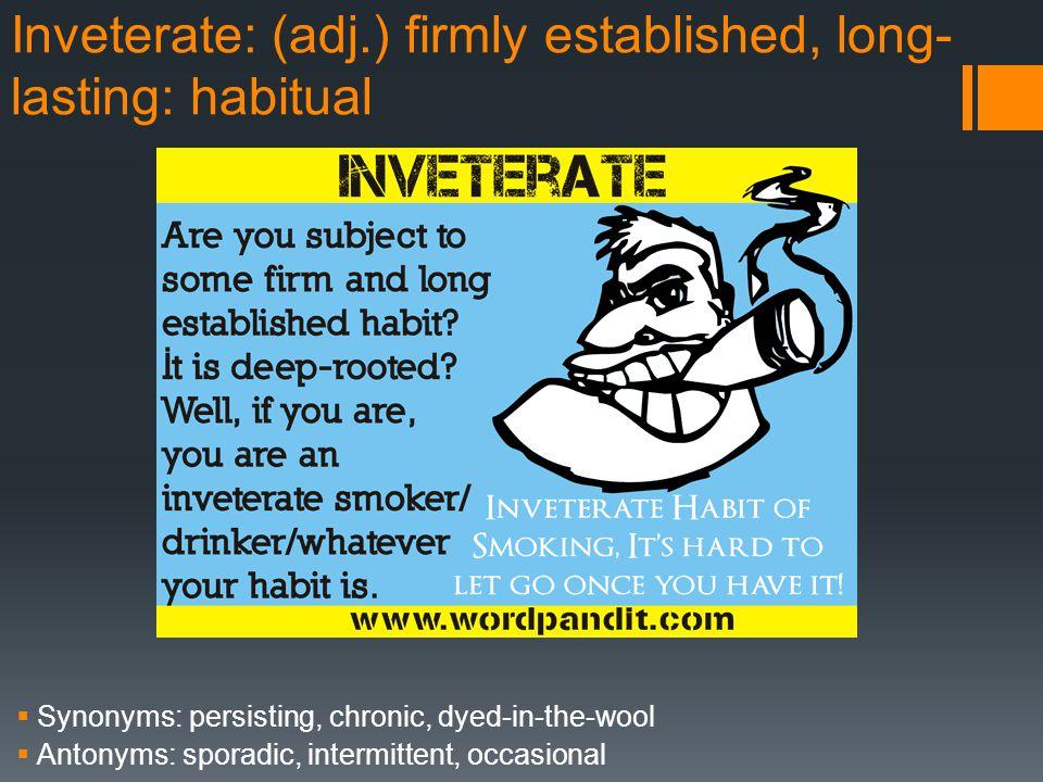 Inveterate: (adj.) firmly established, long-lasting: habitual