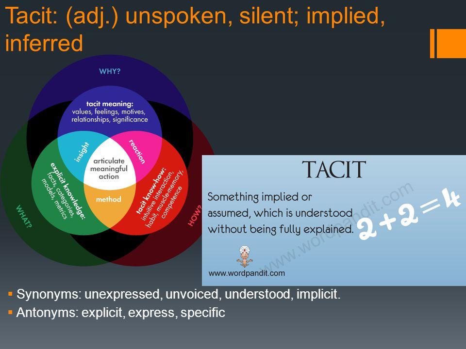 Tacit: (adj.) unspoken, silent; implied, inferred