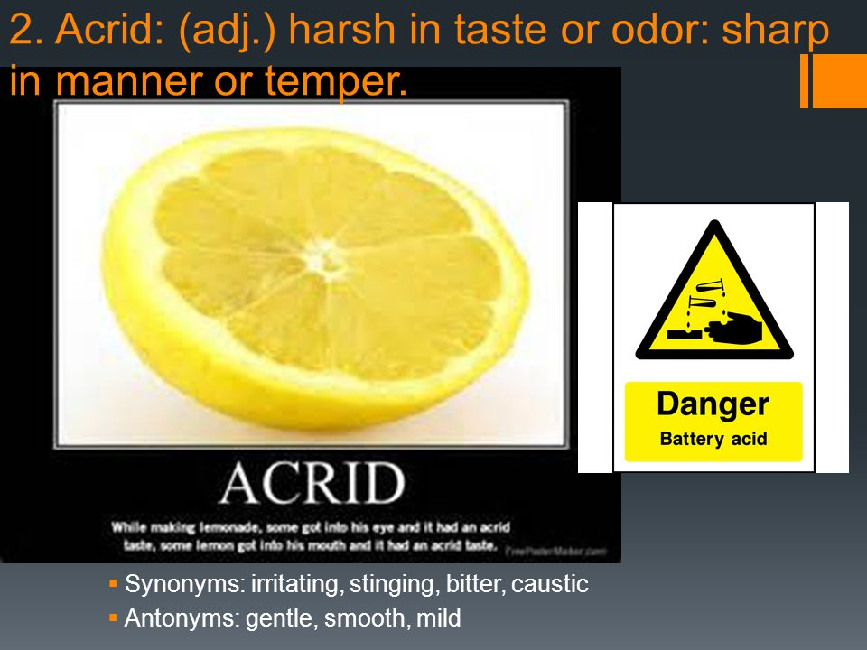 2. Acrid: (adj.) harsh in taste or odor: sharp in manner or temper.