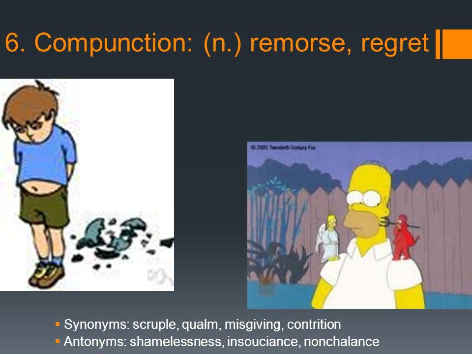 6. Compunction: (n.) remorse, regret