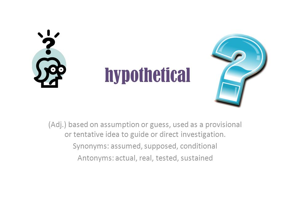 hypothetical (Adj.) based on assumption or guess, used as a provisional or tentative idea to guide or direct investigation.