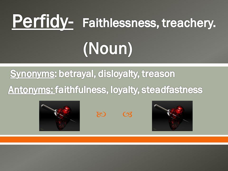 Perfidy- (Noun) Faithlessness, treachery.