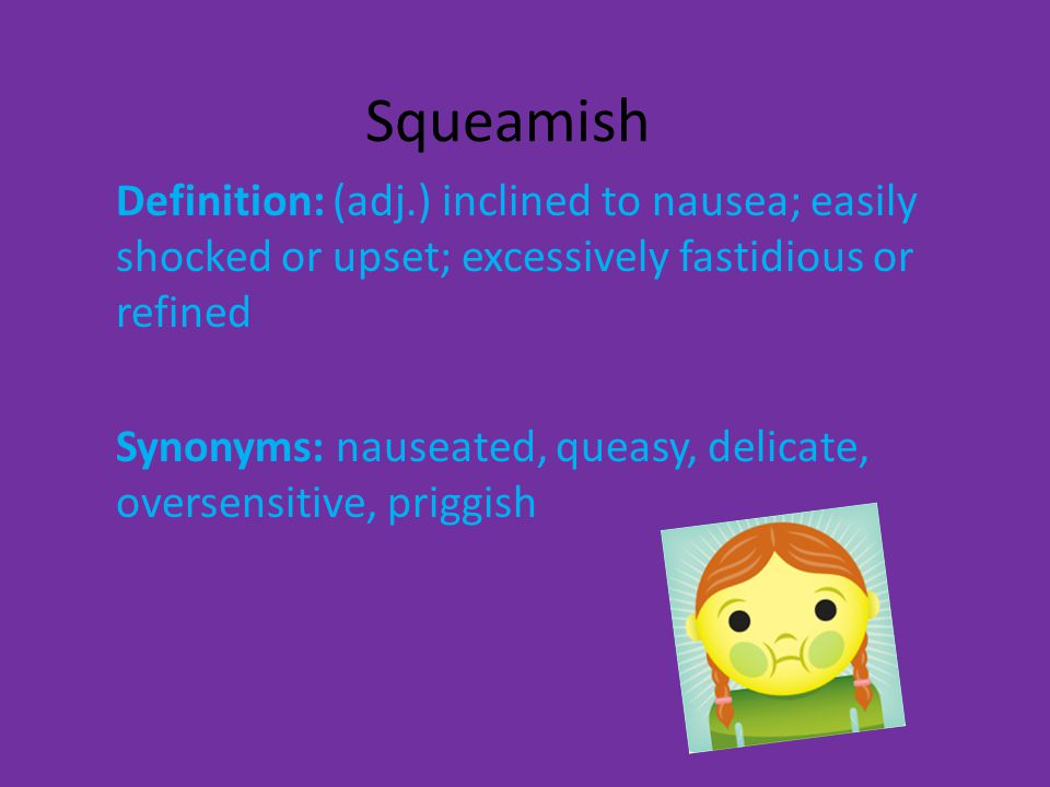 Squeamish Definition: (adj.) Inclined To Nausea; Easily Shocked Or Upset;