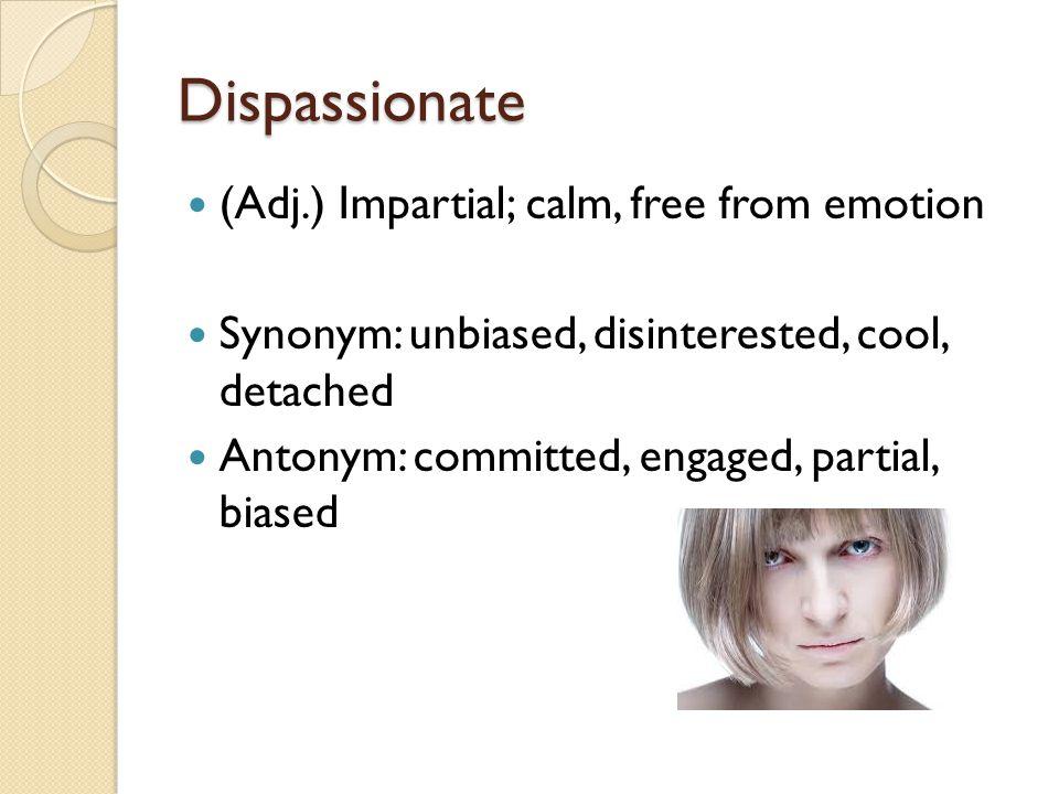 Dispassionate (Adj.) Impartial; calm, free from emotion