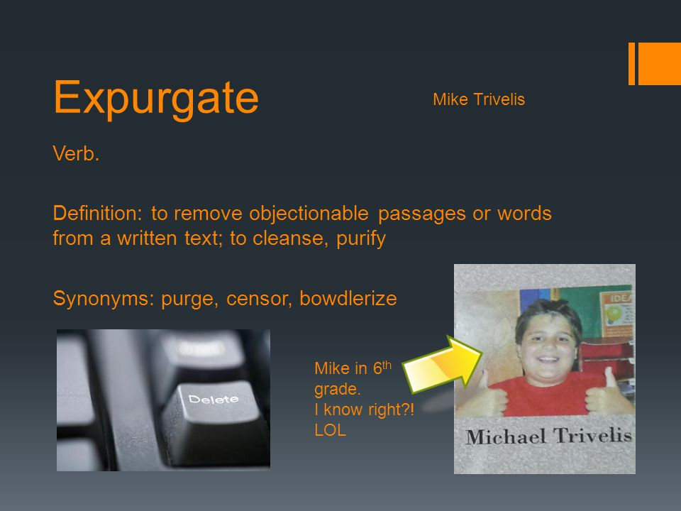 Expurgate Mike Trivelis. Verb. Definition: to remove objectionable passages or words from a written text; to cleanse, purify.
