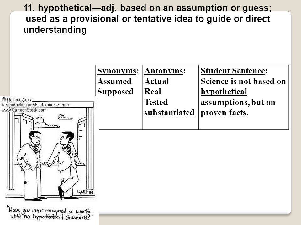 11. hypothetical—adj. based on an assumption or guess;