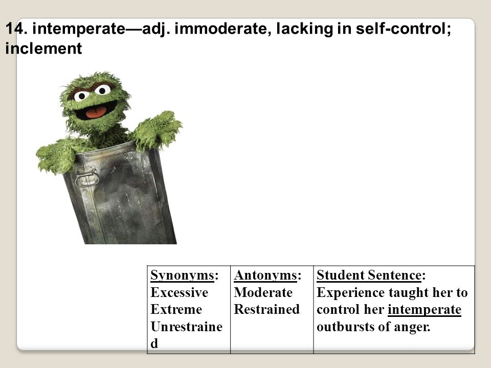 14. intemperate—adj. immoderate, lacking in self-control; inclement
