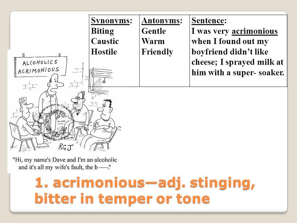 1. acrimonious—adj. stinging, bitter in temper or tone