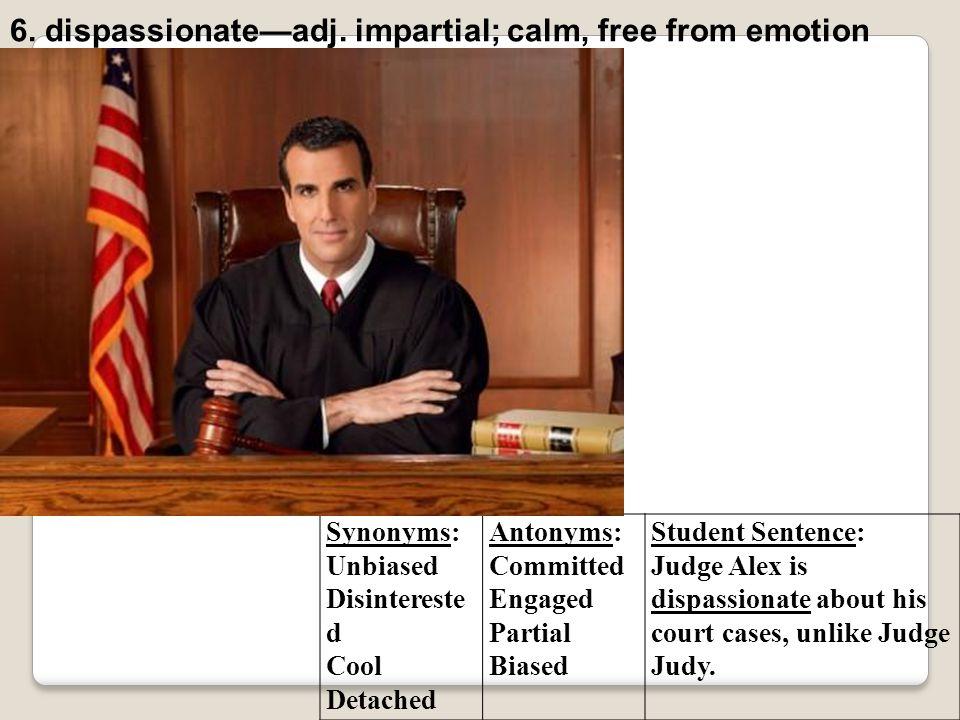 6. dispassionate—adj. impartial; calm, free from emotion
