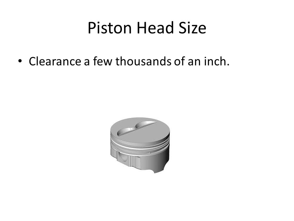 Piston Head Size Clearance a few thousands of an inch.