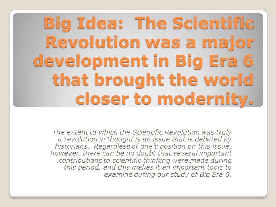 Big Idea: The Scientific Revolution was a major development in Big Era 6 that brought the world closer to modernity.
