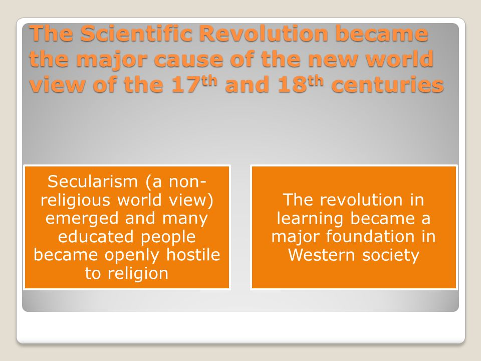 The Scientific Revolution became the major cause of the new world view of the 17th and 18th centuries
