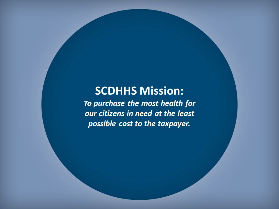 SCDHHS Mission: To purchase the most health for our citizens in need at the least possible cost to the taxpayer.