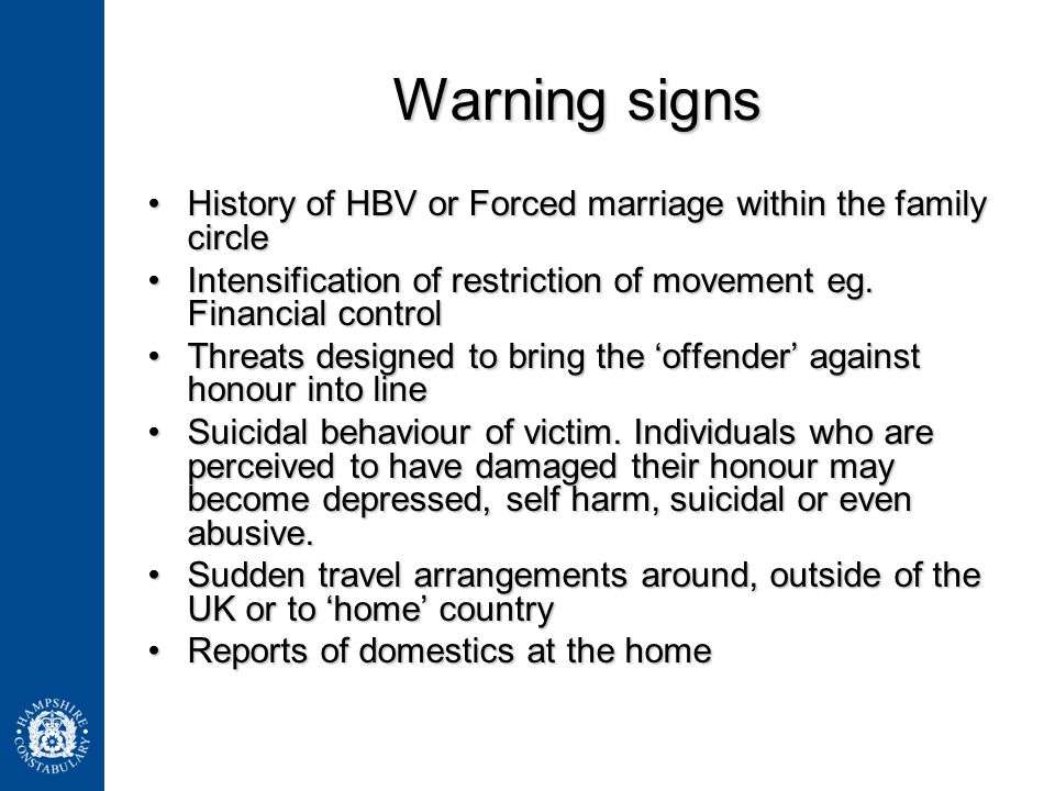 Warning signs History of HBV or Forced marriage within the family circle. Intensification of restriction of movement eg. Financial control.