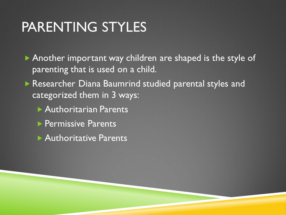 Parenting Styles Another important way children are shaped is the style of parenting that is used on a child.
