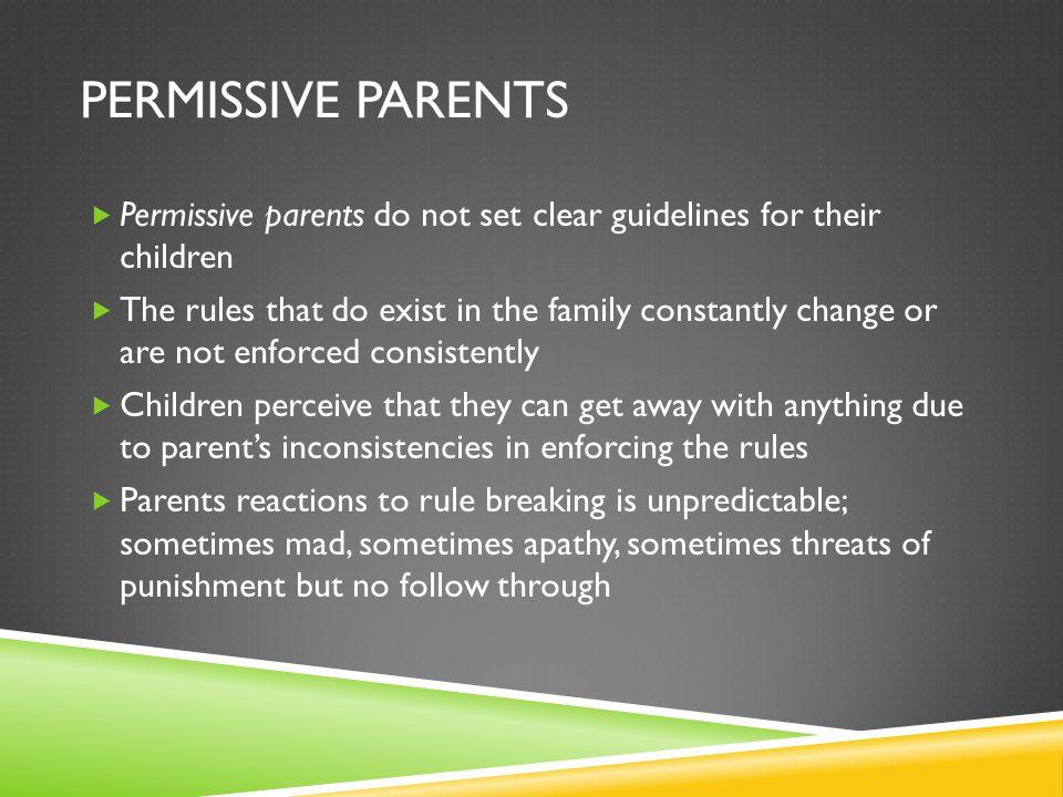 Permissive parents Permissive parents do not set clear guidelines for their children.