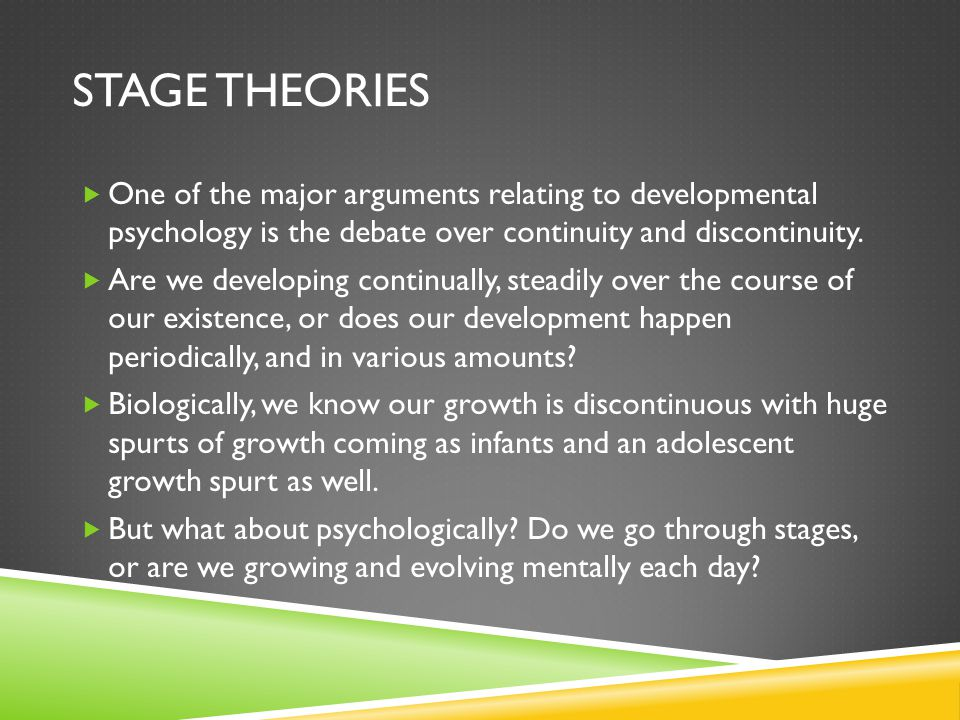 Stage Theories One of the major arguments relating to developmental psychology is the debate over continuity and discontinuity.