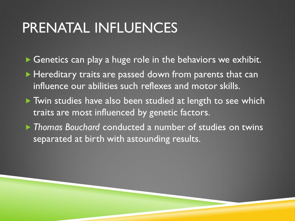 Prenatal Influences Genetics can play a huge role in the behaviors we exhibit.