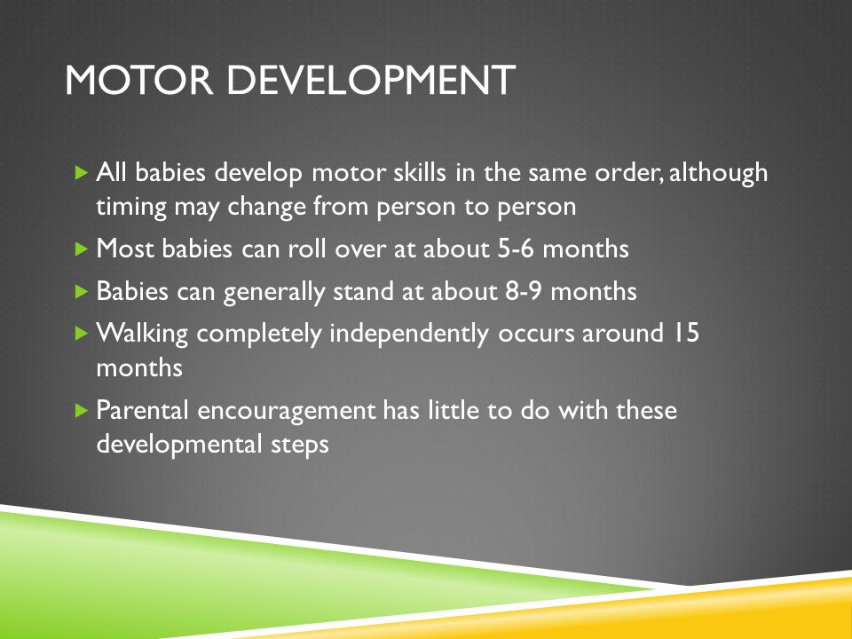 Motor Development All babies develop motor skills in the same order, although timing may change from person to person.