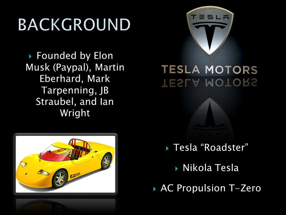 BACKGROUND Founded by Elon Musk (Paypal), Martin Eberhard, Mark Tarpenning, JB Straubel, and Ian Wright.