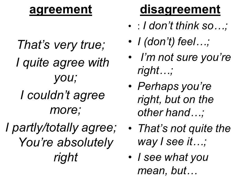 agreement That's very true; I quite agree with you; I couldn't agree more; I partly/totally agree; You're absolutely right