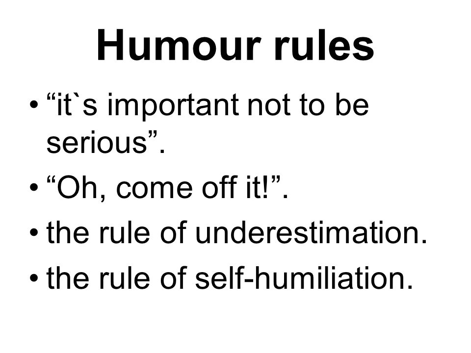 Humour rules it`s important not to be serious . Oh, come off it! .