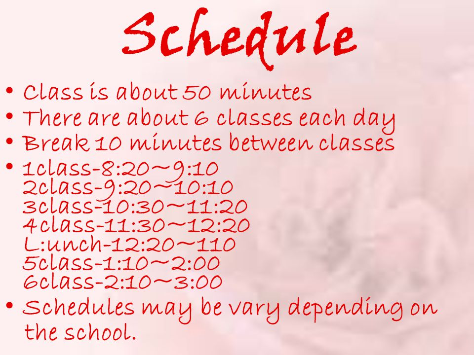 Schedule Class is about 50 minutes There are about 6 classes each day