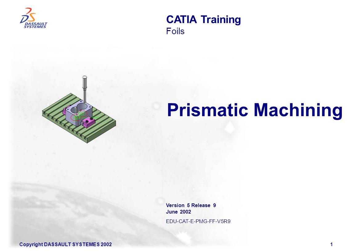 Prismatic Machining CATIA Training Foils Version 5 Release 9 June 2002